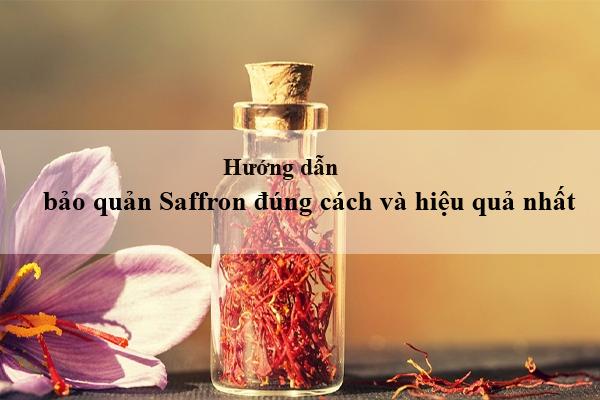 Hướng dẫn bảo quản Saffron đúng cách và hiệu quả nhất
